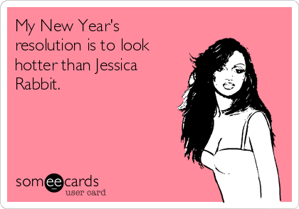 My New Year's resolution is to look hotter than Jessica Rabbit.