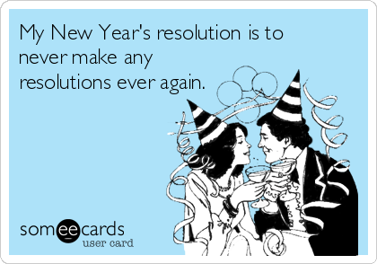 My New Year's resolution is to never make any resolutions ever again.