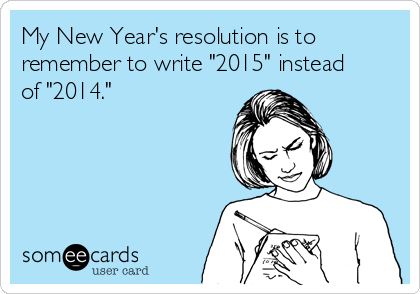 "My New Year's resolution is to remember to write ""2015"" instead of ""2014."""