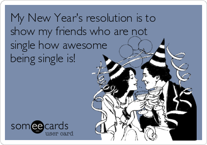 My New Year's resolution is to show my friends who are not single how awesome being single is!