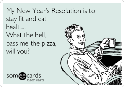 My New Year's Resolution is to stay fit and eat healt..... What the hell, pass me the pizza, will you?
