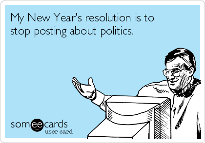 My New Year's resolution is to stop posting about politics.