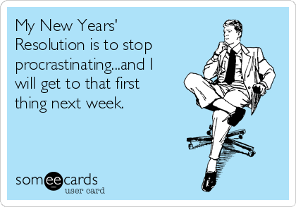 My New Years' Resolution is to stop procrastinating...and I will get to that first thing next week.