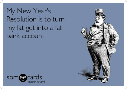 My New Year's Resolution is to turn my fat gut into a fat bank account