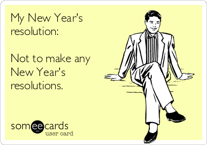My New Year's resolution:  Not to make any New Year's resolutions.