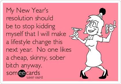 My New Year's resolution should be to stop kidding myself that I will make a lifestyle change this next year.  No one likes a cheap, skinny, sober bitch anyway.