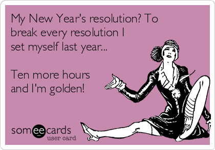 My New Year's resolution? To break every resolution I set myself last year...  Ten more hours and I'm golden!