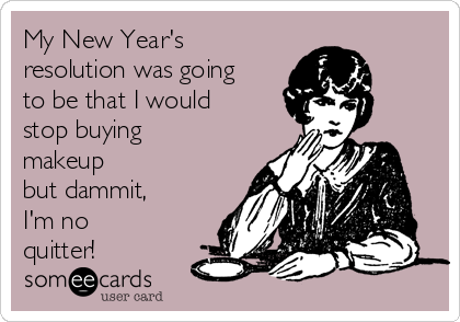 My New Year's resolution was going to be that I would stop buying makeup  but dammit,  I'm no quitter!