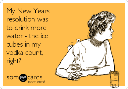 My New Years resolution was  to drink more  water - the ice cubes in my vodka count, right?