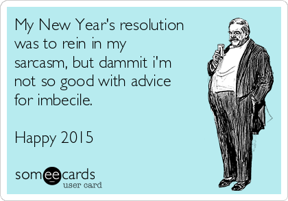 My New Year's resolution was to rein in my sarcasm, but dammit i'm not so good with advice for imbecile.   Happy 2015