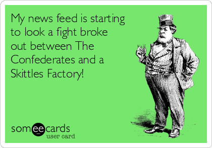 My news feed is starting to look a fight broke out between The Confederates and a Skittles Factory!