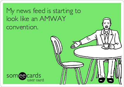 My news feed is starting to look like an AMWAY  convention.