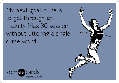 My next goal in life is to get through an Insanity Max 30 session without uttering a single curse word.