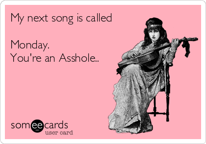 My next song is called  Monday.  You're an Asshole..