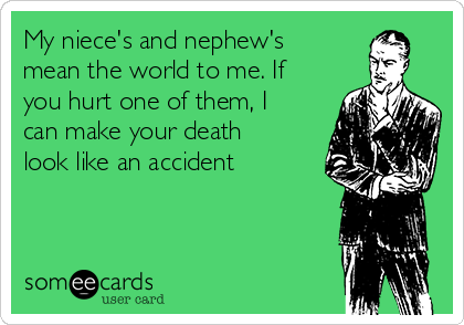 My niece's and nephew's mean the world to me. If you hurt one of them, I can make your death look like an accident