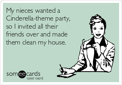 My nieces wanted a Cinderella-theme party, so I invited all their friends over and made them clean my house.
