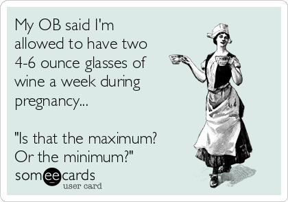 """My OB said I'm  allowed to have two 4-6 ounce glasses of wine a week during pregnancy...  """"Is that the maximum? Or the minimum?"""""""