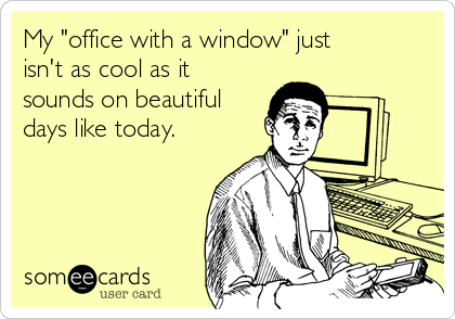 """My """"office with a window"""" just isn't as cool as it sounds on beautiful days like today."""