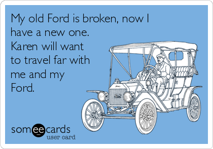 My old Ford is broken, now I have a new one. Karen will want to travel far with me and my Ford.