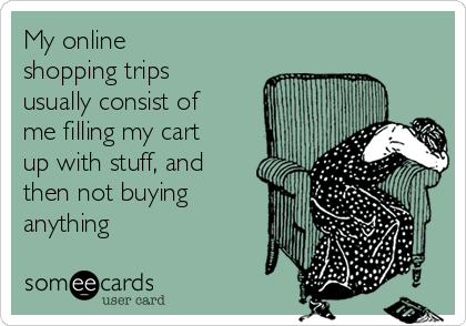My online shopping trips usually consist of me filling my cart up with stuff, and then not buying anything