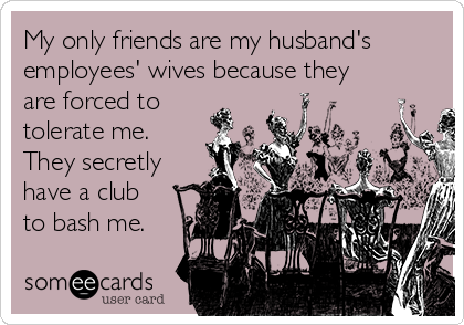 My only friends are my husband's employees' wives because they are forced to tolerate me.  They secretly have a club to bash me.