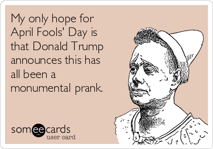 My only hope for April Fools' Day is that Donald Trump announces this has all been a monumental prank.