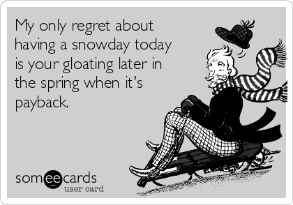 My only regret about having a snowday today is your gloating later in the spring when it's payback.