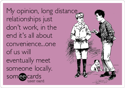 My opinion, long distance relationships just don't work, in the end it's all about convenience...one of us will eventually meet someone locally.