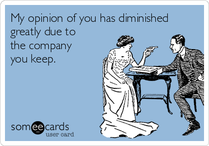 My opinion of you has diminished greatly due to the company you keep.