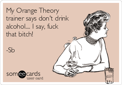 My Orange Theory trainer says don't drink  alcohol.... I say, fuck that bitch!  -Sb