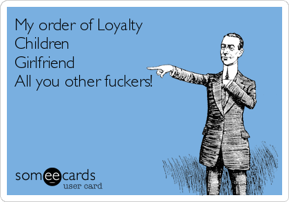 My order of Loyalty Children Girlfriend All you other fuckers!