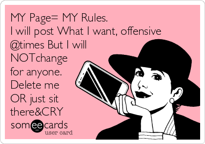 MY Page= MY Rules. I will post What I want, offensive @times But I will NOTchange for anyone. Delete me OR just sit there&CRY