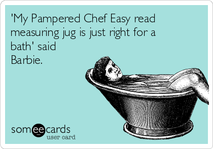 'My Pampered Chef Easy read measuring jug is just right for a bath' said Barbie.