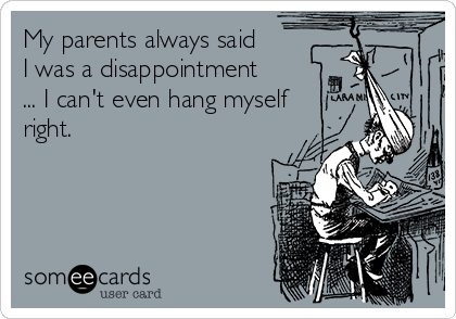 My parents always said I was a disappointment ... I can't even hang myself right.