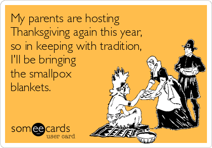 My parents are hosting Thanksgiving again this year, so in keeping with tradition, I'll be bringing the smallpox blankets.