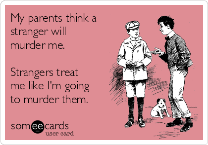 My parents think a stranger will murder me.  Strangers treat me like I'm going to murder them.