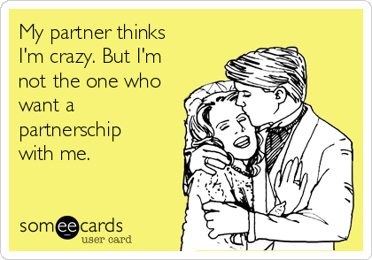My partner thinks I'm crazy. But I'm not the one who want a partnerschip with me.