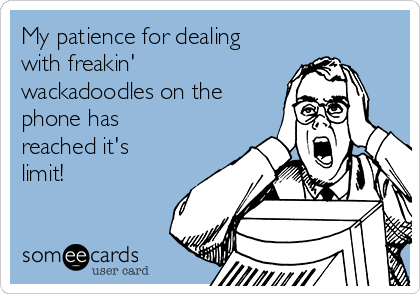 My patience for dealing with freakin' wackadoodles on the phone has reached it's limit!