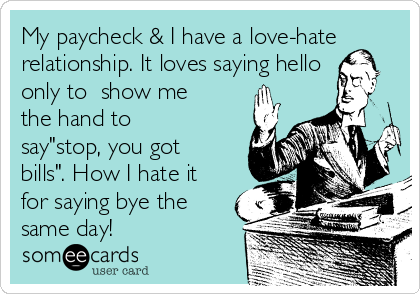 My Paycheck U0026 I Have A Love Hate Relationship. It Loves Saying Hello Only