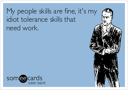My people skills are fine, it's my idiot tolerance skills that need work.