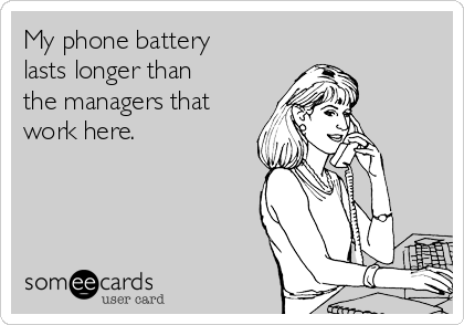 My phone battery lasts longer than the managers that work here.