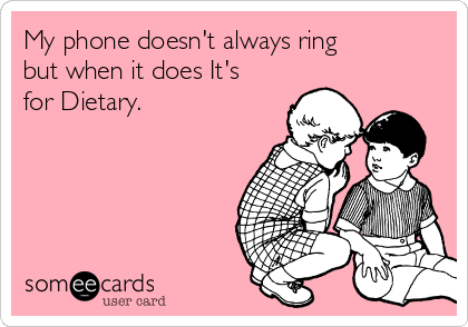 My phone doesn't always ring but when it does It's for Dietary.