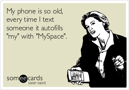 "My phone is so old, every time I text someone it autofills ""my"" with ""MySpace""."