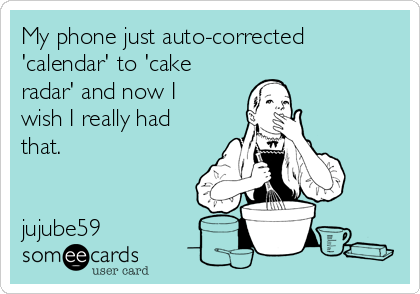My phone just auto-corrected 'calendar' to 'cake radar' and now I wish I really had that.     jujube59