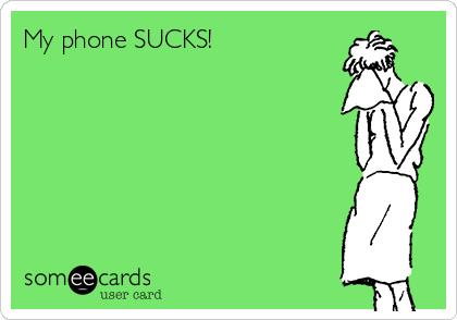 My phone SUCKS!
