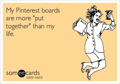 "My Pinterest boards are more ""put together"" than my life."