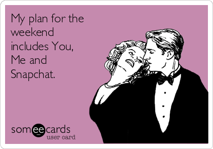 My plan for the weekend includes You, Me and Snapchat.