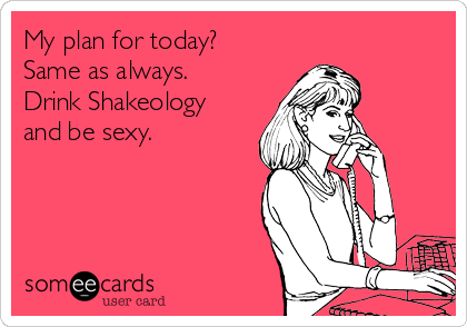 My plan for today? Same as always. Drink Shakeology and be sexy.