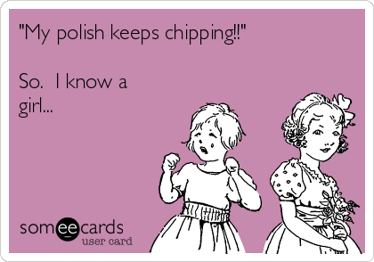 """""""My polish keeps chipping!!""""   So.  I know a girl..."""