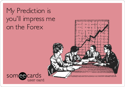 My Prediction is you'll impress me on the Forex